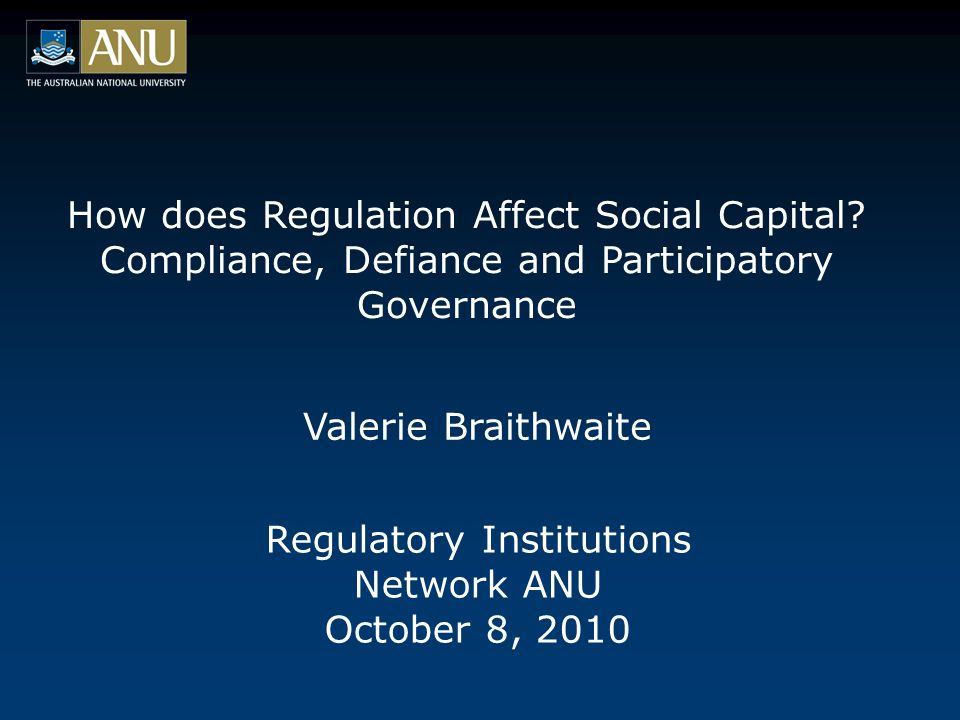 How does Regulation Affect Social Capital? Compliance, Defiance and Participatory Governance Regulatory Institutions Network ANU October 8, 2010 Valer