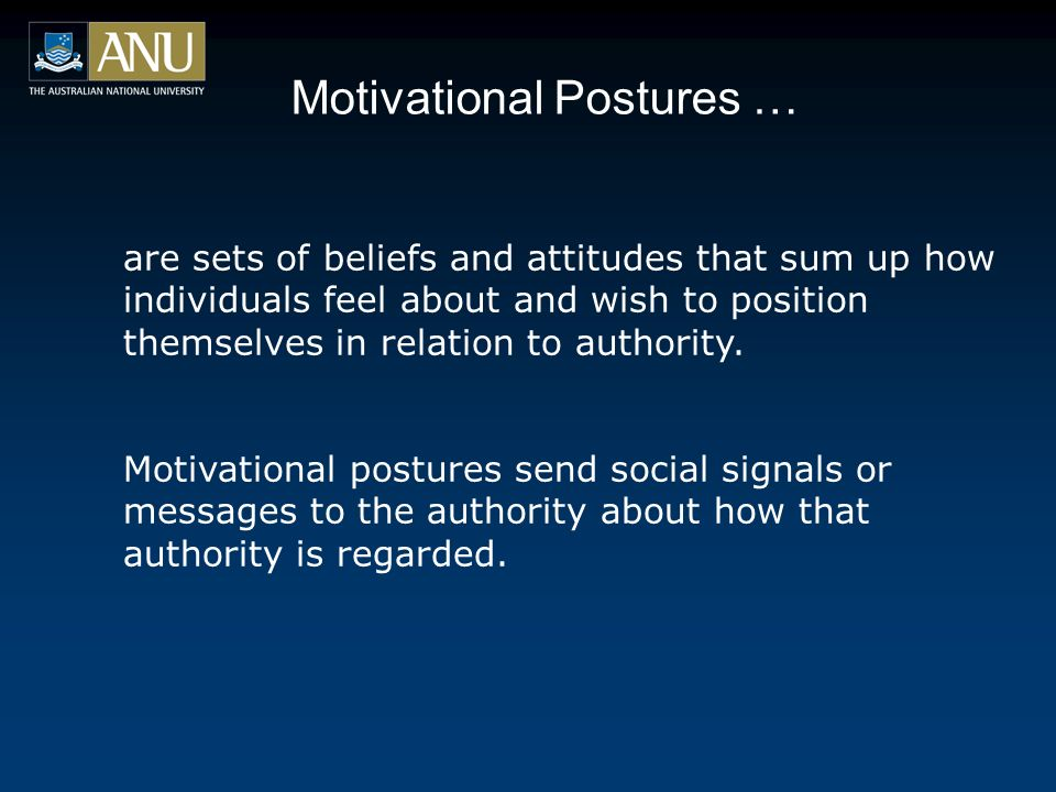 Motivational Postures … are sets of beliefs and attitudes that sum up how individuals feel about and wish to position themselves in relation to authority.