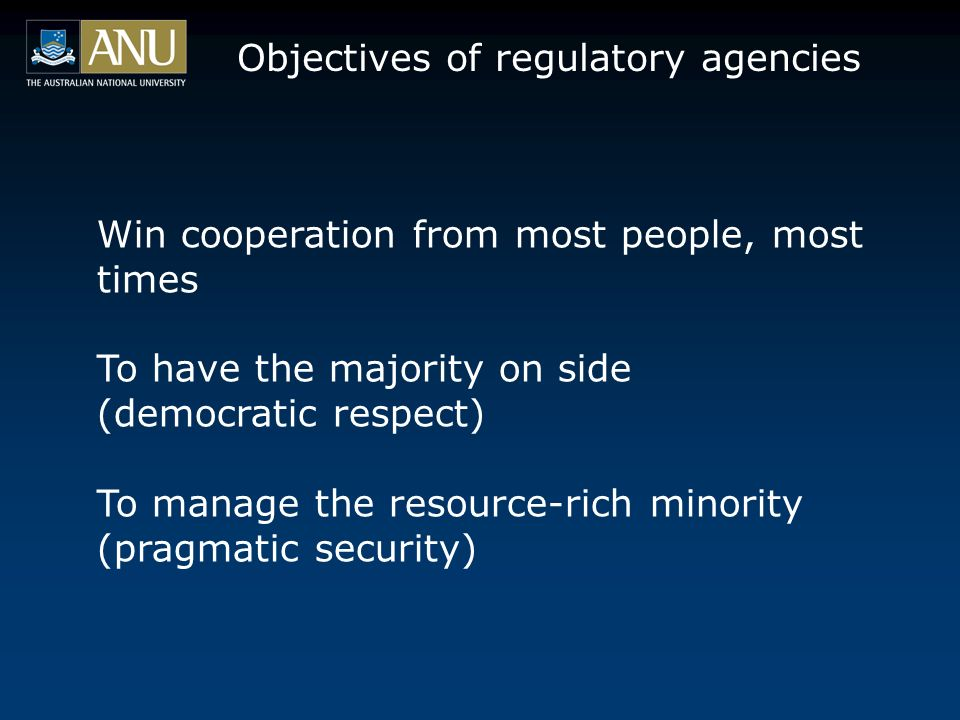 Win cooperation from most people, most times To have the majority on side (democratic respect) To manage the resource-rich minority (pragmatic security) Objectives of regulatory agencies
