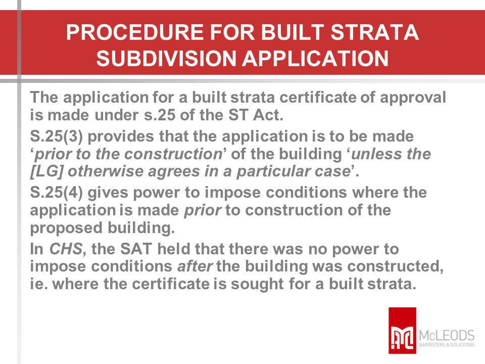 PROCEDURE FOR BUILT STRATA SUBDIVISION APPLICATION The application for a built strata certificate of approval is made under s.25 of the ST Act. S.25(3