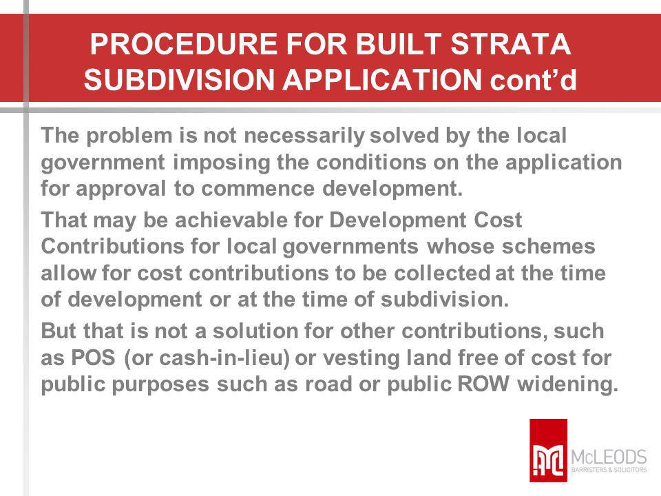 PROCEDURE FOR BUILT STRATA SUBDIVISION APPLICATION contd The problem is not necessarily solved by the local government imposing the conditions on the