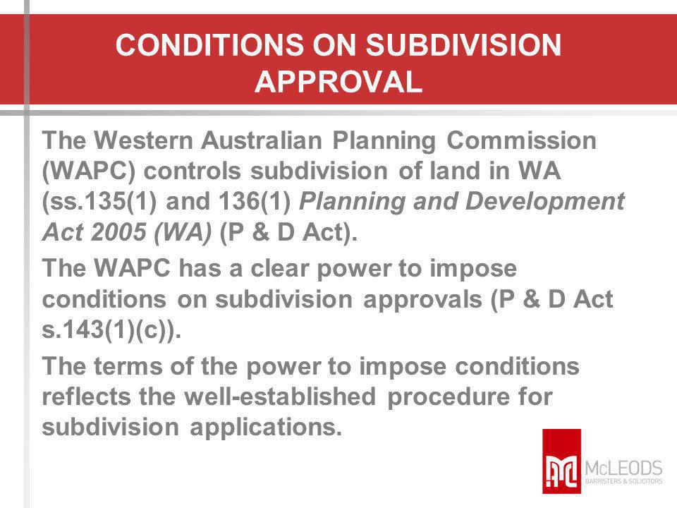 CONDITIONS ON SUBDIVISION APPROVAL The Western Australian Planning Commission (WAPC) controls subdivision of land in WA (ss.135(1) and 136(1) Planning
