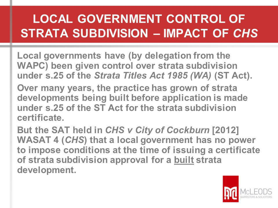 LOCAL GOVERNMENT CONTROL OF STRATA SUBDIVISION – IMPACT OF CHS Local governments have (by delegation from the WAPC) been given control over strata sub