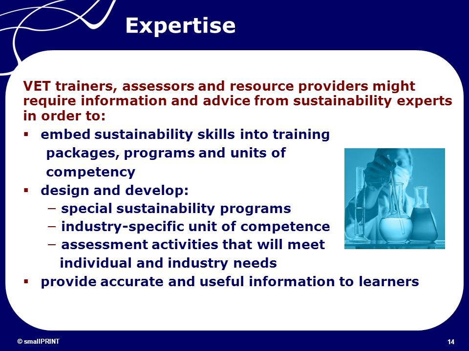 14 © smallPRINT Expertise Barriers VET trainers, assessors and resource providers might require information and advice from sustainability experts in