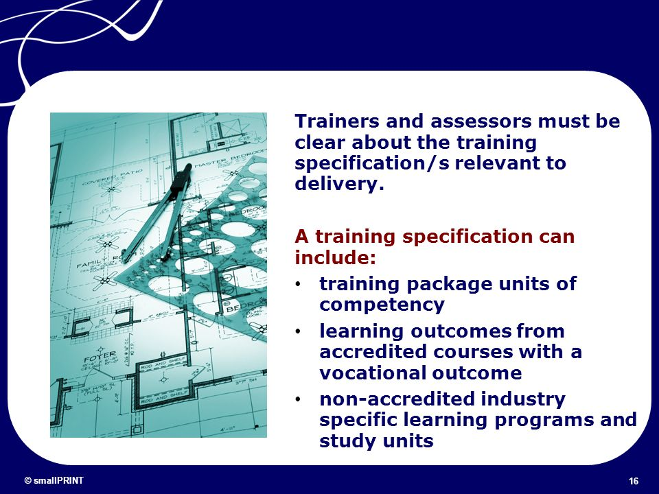 16 © smallPRINT Trainers and assessors must be clear about the training specification/s relevant to delivery. A training specification can include: tr