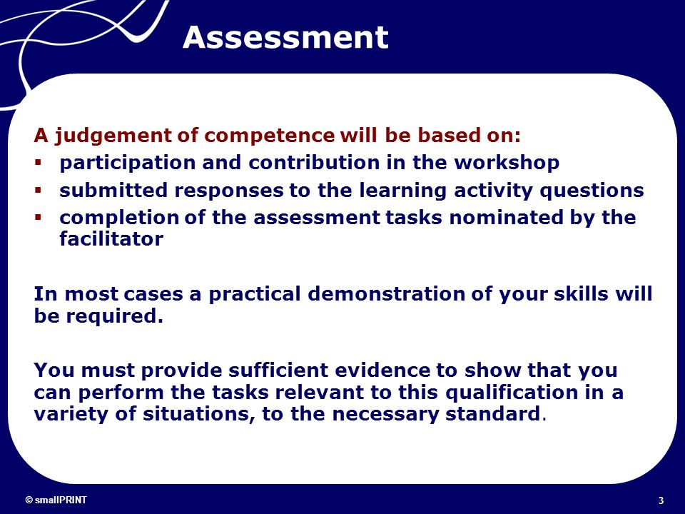3 © smallPRINT Assessment A judgement of competence will be based on: participation and contribution in the workshop submitted responses to the learni
