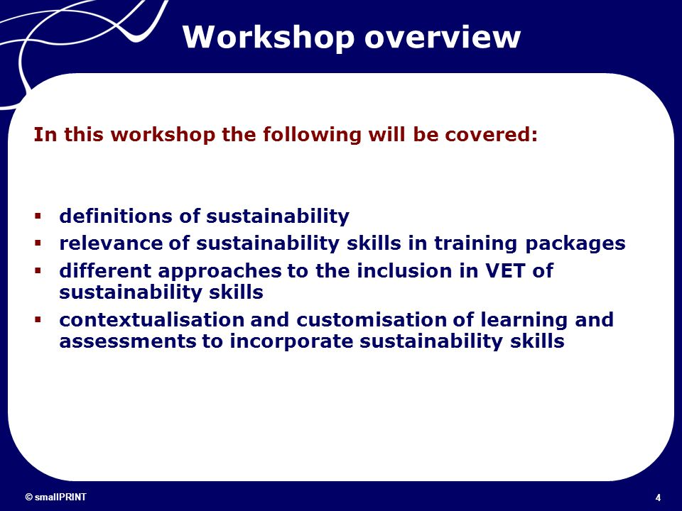 4 © smallPRINT Workshop overview In this workshop the following will be covered: definitions of sustainability relevance of sustainability skills in t