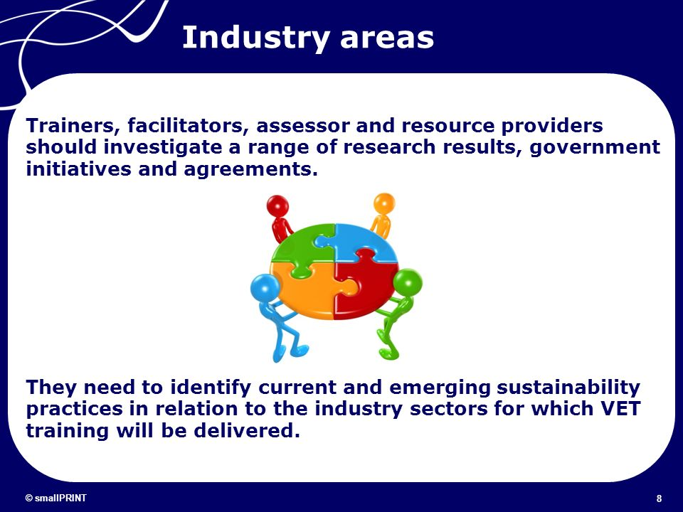 8 © smallPRINT Industry areas Trainers, facilitators, assessor and resource providers should investigate a range of research results, government initi
