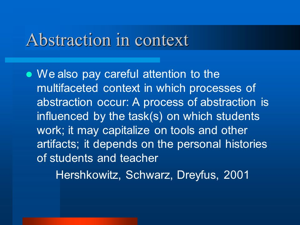 Abstraction in context We also pay careful attention to the multifaceted context in which processes of abstraction occur: A process of abstraction is influenced by the task(s) on which students work; it may capitalize on tools and other artifacts; it depends on the personal histories of students and teacher Hershkowitz, Schwarz, Dreyfus, 2001