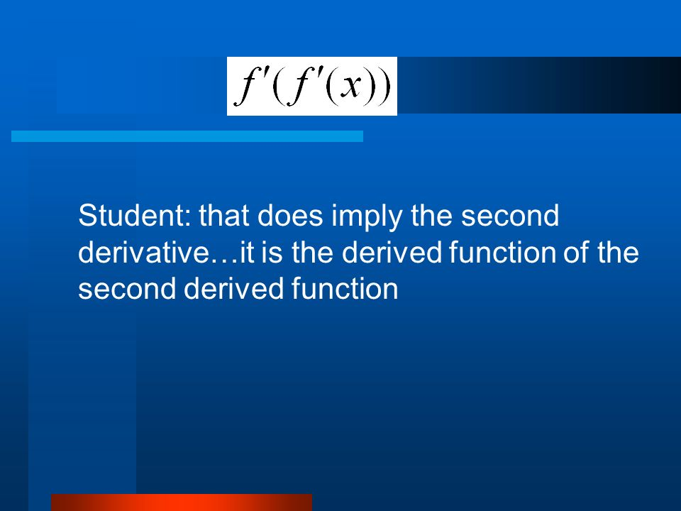 Student: that does imply the second derivative…it is the derived function of the second derived function