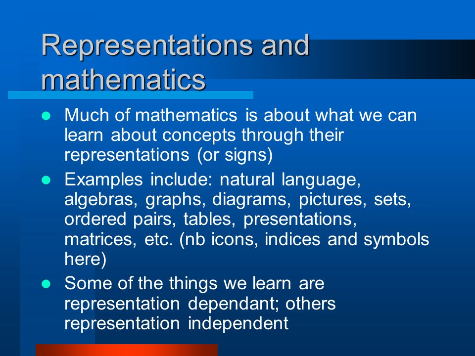Representations and mathematics Much of mathematics is about what we can learn about concepts through their representations (or signs) Examples include: natural language, algebras, graphs, diagrams, pictures, sets, ordered pairs, tables, presentations, matrices, etc.