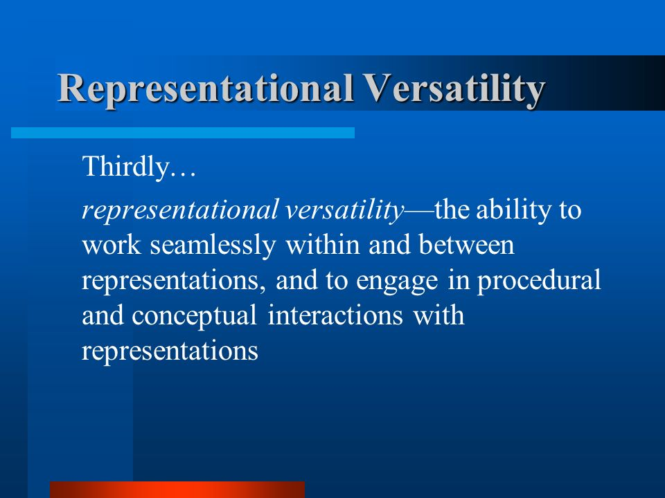 Representational Versatility Thirdly… representational versatilitythe ability to work seamlessly within and between representations, and to engage in procedural and conceptual interactions with representations
