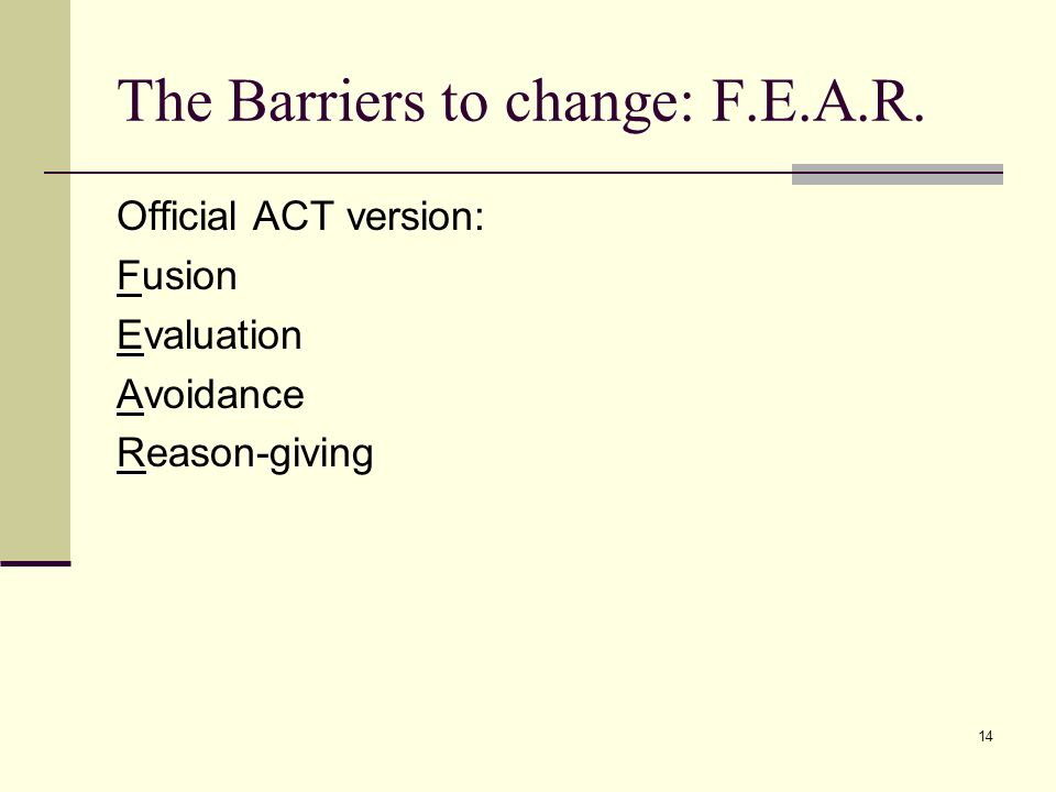 14 The Barriers to change: F.E.A.R. Official ACT version: Fusion Evaluation Avoidance Reason-giving