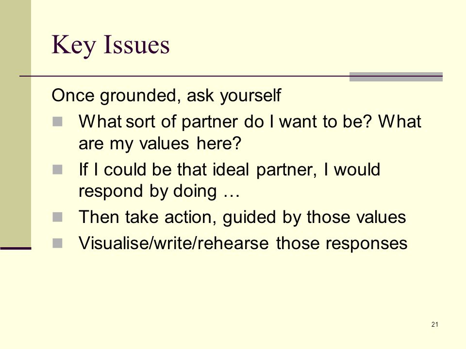 21 Key Issues Once grounded, ask yourself What sort of partner do I want to be? What are my values here? If I could be that ideal partner, I would res