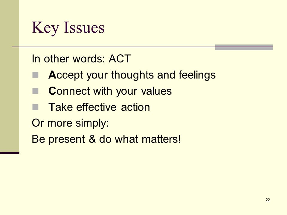 22 Key Issues In other words: ACT Accept your thoughts and feelings Connect with your values Take effective action Or more simply: Be present & do wha