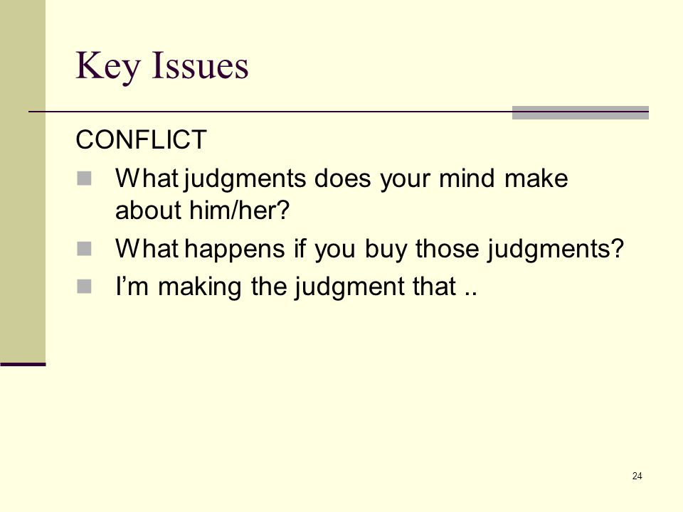 24 Key Issues CONFLICT What judgments does your mind make about him/her? What happens if you buy those judgments? Im making the judgment that..