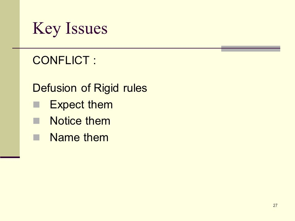 27 Key Issues CONFLICT : Defusion of Rigid rules Expect them Notice them Name them