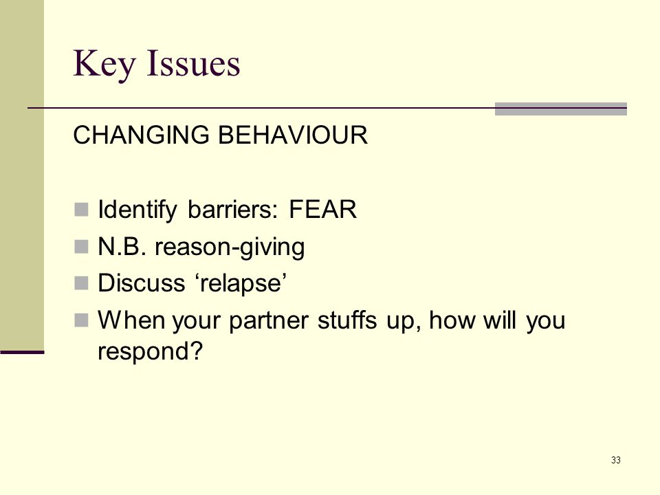 33 Key Issues CHANGING BEHAVIOUR Identify barriers: FEAR N.B. reason-giving Discuss relapse When your partner stuffs up, how will you respond?