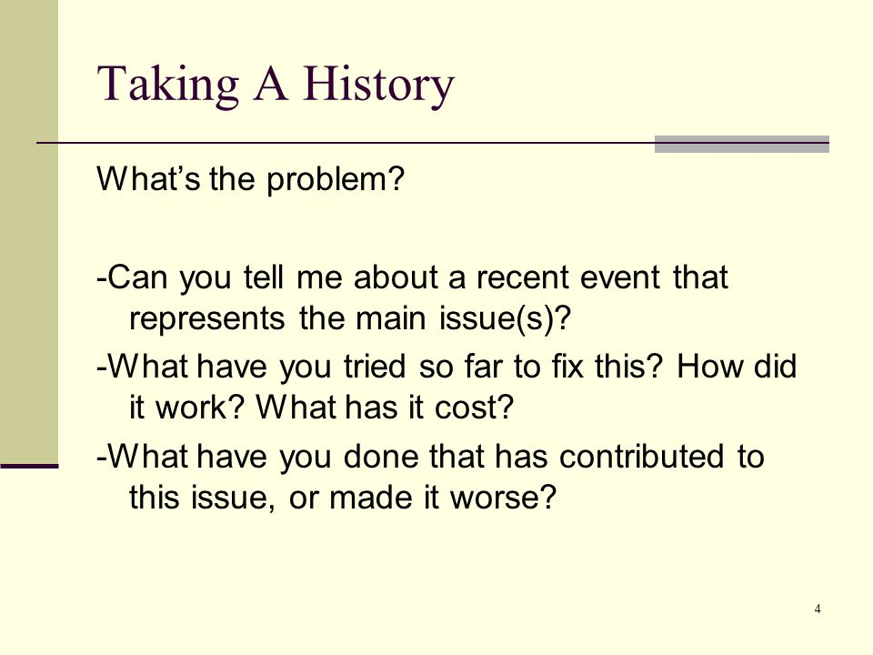 4 Taking A History Whats the problem? -Can you tell me about a recent event that represents the main issue(s)? -What have you tried so far to fix this