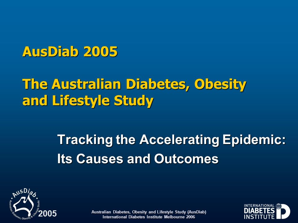 Australian Diabetes, Obesity and Lifestyle Study (AusDiab) International Diabetes Institute Melbourne 2001 Baseline data from AusDiab 2000 The AusDiab survey carried out in 1999–2000 provides benchmark Australian prevalence dataThe AusDiab survey carried out in 1999–2000 provides benchmark Australian prevalence data 2000 findings, Australians 25 years old:2000 findings, Australians 25 years old: – 7.4% had diabetes (doubled since 1981) – 16.3% had pre-diabetes (IFG/IGT*) – 59.6% were mildly overweight or obese – 28.8% had hypertension – 51.2% had total cholesterol 5.5 mmol/L, and 20.5% had elevated triglycerides ( 2.0 mmol/L) – 2.5% had proteinuria, 6.4% had haematuria and 1.1% had elevated serum creatinine * IFG impaired fasting glucose; IGT impaired glucose tolerance.
