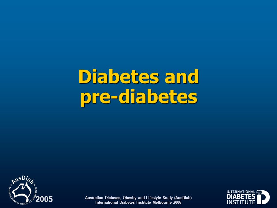 Australian Diabetes, Obesity and Lifestyle Study (AusDiab) International Diabetes Institute Melbourne 2006 2005 Mortality Key findings Over five years:Over five years: –People with previously known diabetes were twice as likely to die as were those with normal glucose tolerance –People with previously known diabetes had a similar risk of mortality to smokers and people with previous cardiovascular disease –Pre-diabetes was associated with a 45 55% increase in mortality risk –Over two-thirds of all cardiovascular disease deaths occurred in people with diabetes or pre-diabetes