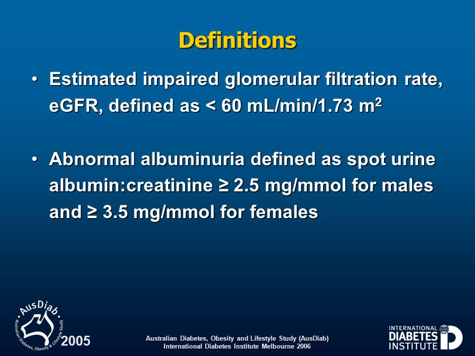 Australian Diabetes, Obesity and Lifestyle Study (AusDiab) International Diabetes Institute Melbourne 2006 2005 Definitions Estimated impaired glomeru