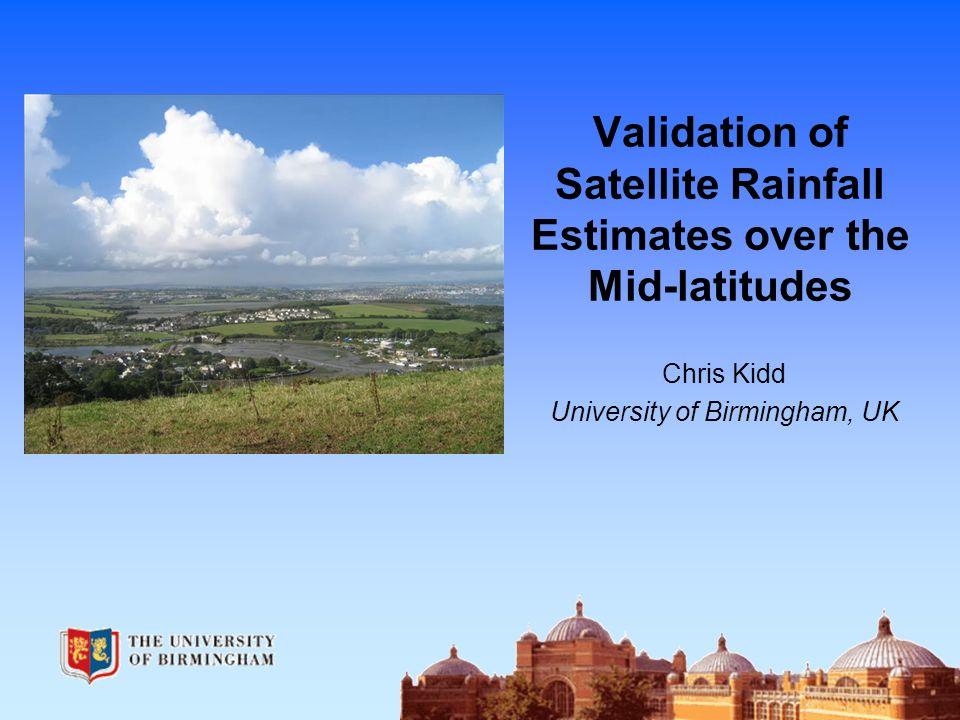 Validation of Satellite Rainfall Estimates over the Mid-latitudes Chris Kidd University of Birmingham, UK