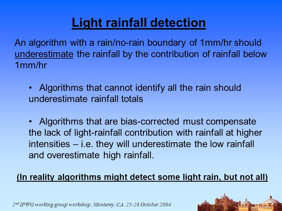 Light rainfall detection An algorithm with a rain/no-rain boundary of 1mm/hr should underestimate the rainfall by the contribution of rainfall below 1mm/hr Algorithms that cannot identify all the rain should underestimate rainfall totals Algorithms that are bias-corrected must compensate the lack of light-rainfall contribution with rainfall at higher intensities – i.e.