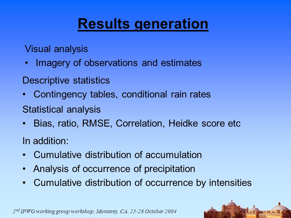 Results generation Visual analysis Imagery of observations and estimates In addition: Cumulative distribution of accumulation Analysis of occurrence of precipitation Cumulative distribution of occurrence by intensities Descriptive statistics Contingency tables, conditional rain rates Statistical analysis Bias, ratio, RMSE, Correlation, Heidke score etc 2 nd IPWG working group workshop, Monterey, CA.