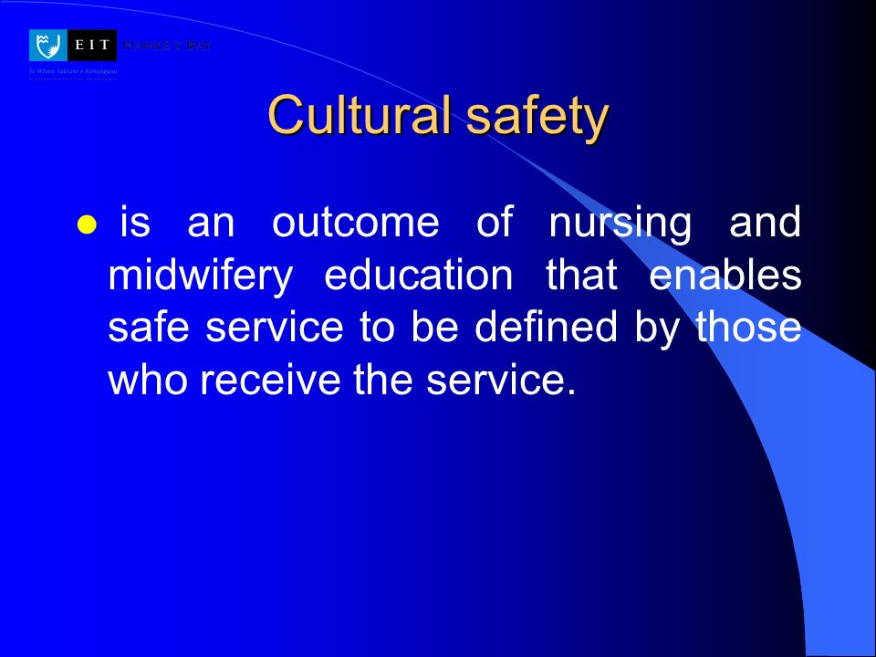 Cultural safety is an outcome of nursing and midwifery education that enables safe service to be defined by those who receive the service.
