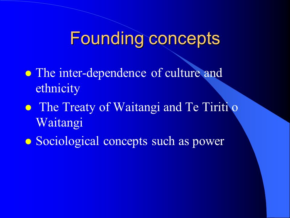 Founding concepts l The inter-dependence of culture and ethnicity l The Treaty of Waitangi and Te Tiriti o Waitangi l Sociological concepts such as po