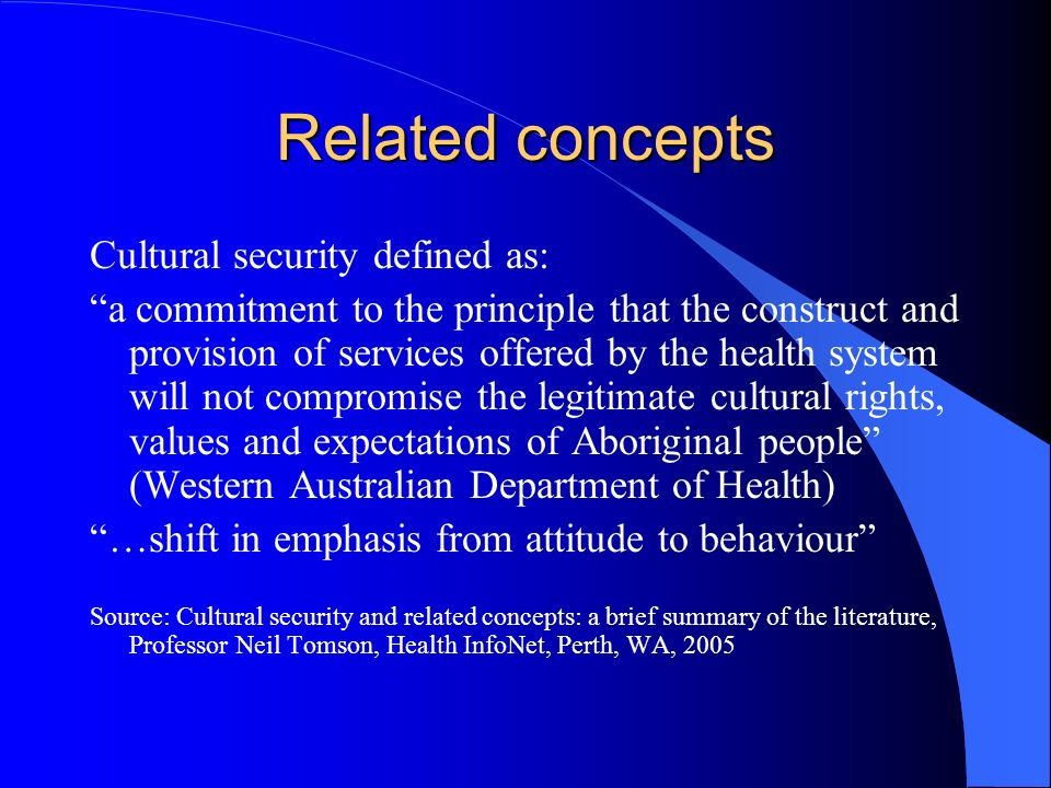 Related concepts Cultural security defined as: a commitment to the principle that the construct and provision of services offered by the health system