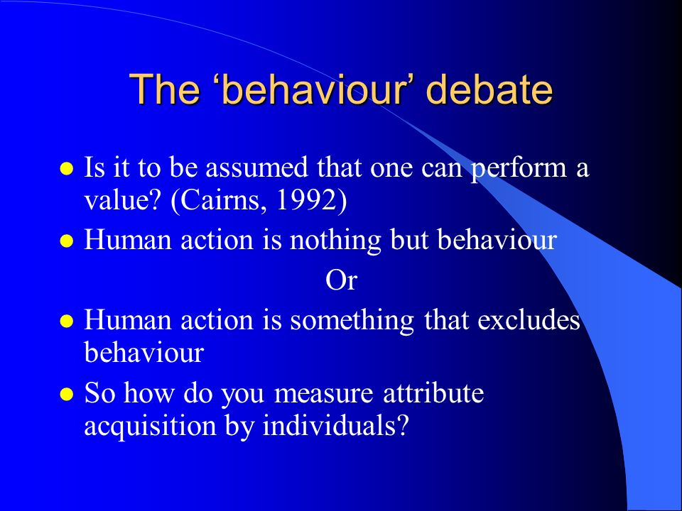 The behaviour debate l Is it to be assumed that one can perform a value? (Cairns, 1992) l Human action is nothing but behaviour Or l Human action is s