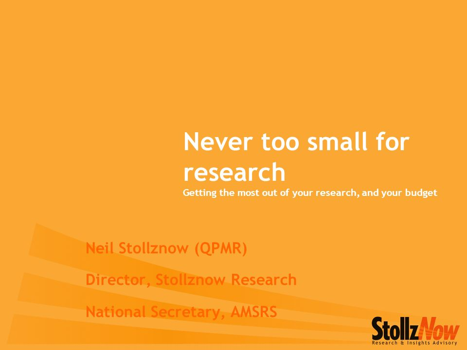 Never too small for research Getting the most out of your research, and your budget Neil Stollznow (QPMR) Director, Stollznow Research National Secretary, AMSRS