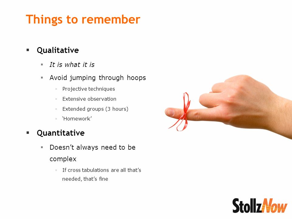 Things to remember Qualitative It is what it is Avoid jumping through hoops Projective techniques Extensive observation Extended groups (3 hours) Homework Quantitative Doesnt always need to be complex If cross tabulations are all thats needed, thats fine