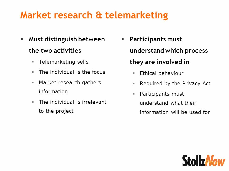 Market research & telemarketing Must distinguish between the two activities Telemarketing sells The individual is the focus Market research gathers information The individual is irrelevant to the project Participants must understand which process they are involved in Ethical behaviour Required by the Privacy Act Participants must understand what their information will be used for