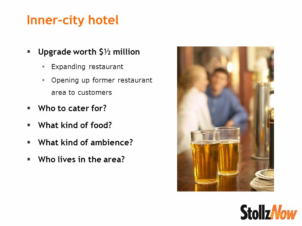Inner-city hotel Upgrade worth $½ million Expanding restaurant Opening up former restaurant area to customers Who to cater for.