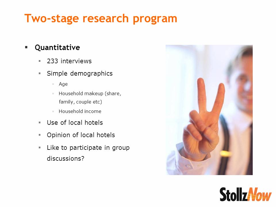 Two-stage research program Quantitative 233 interviews Simple demographics Age Household makeup (share, family, couple etc) Household income Use of local hotels Opinion of local hotels Like to participate in group discussions