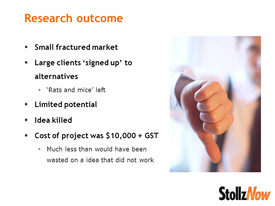 Research outcome Small fractured market Large clients signed up to alternatives Rats and mice left Limited potential Idea killed Cost of project was $10,000 + GST Much less than would have been wasted on a idea that did not work