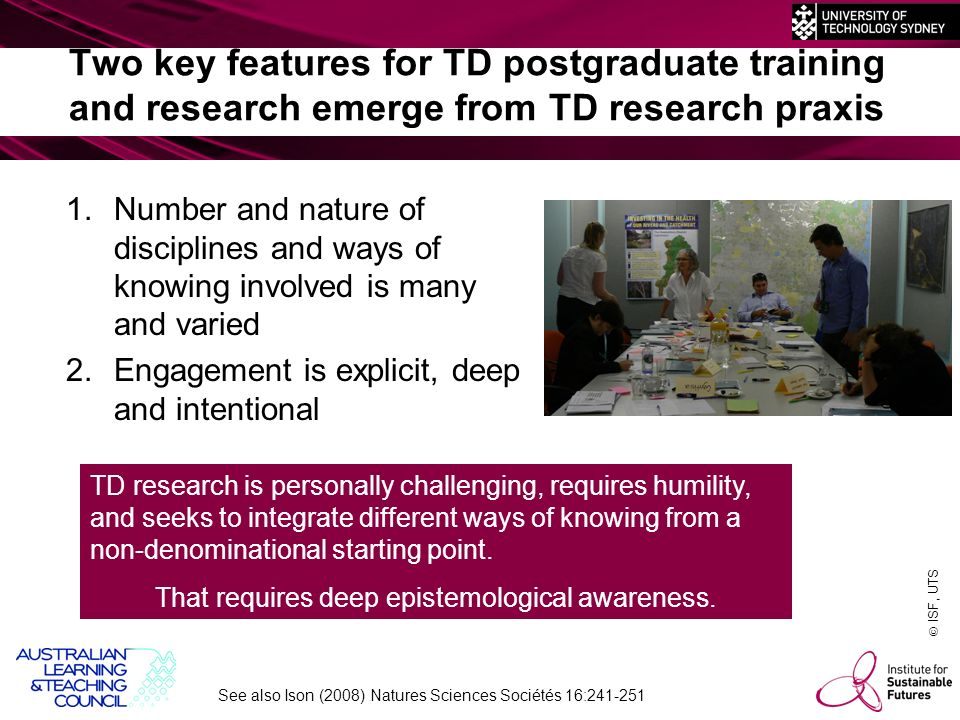 ISF, UTS Two key features for TD postgraduate training and research emerge from TD research praxis 1.Number and nature of disciplines and ways of knowing involved is many and varied 2.Engagement is explicit, deep and intentional TD research is personally challenging, requires humility, and seeks to integrate different ways of knowing from a non-denominational starting point.