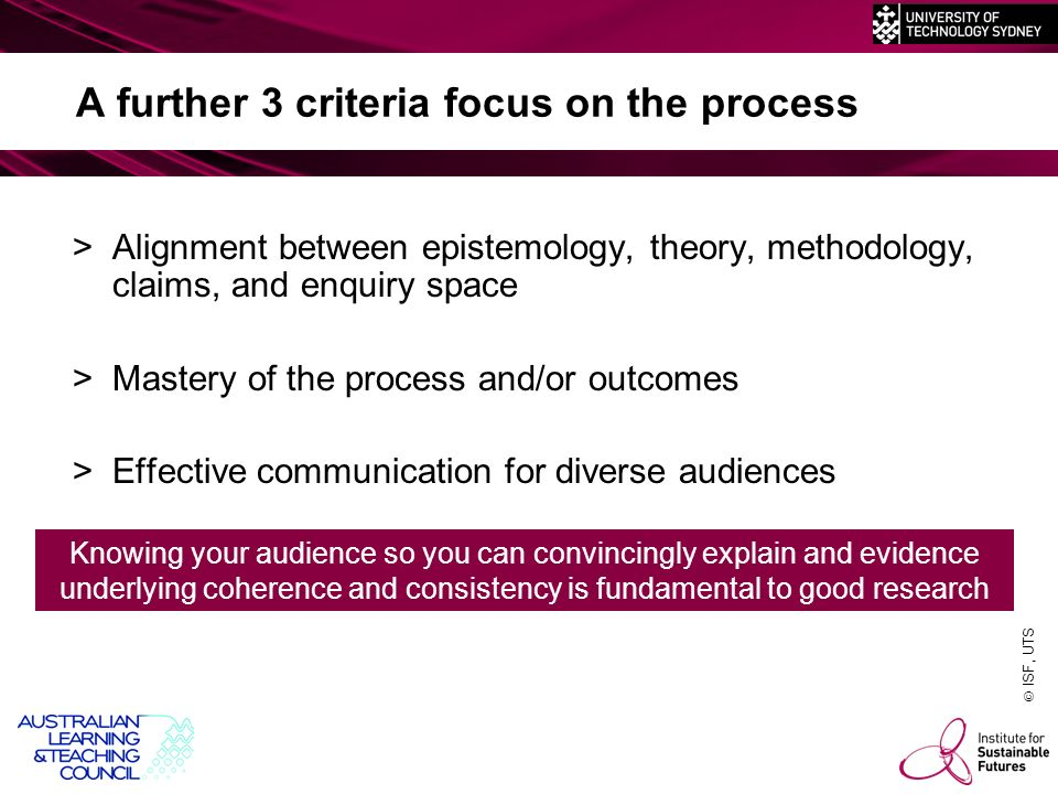 ISF, UTS A further 3 criteria focus on the process >Alignment between epistemology, theory, methodology, claims, and enquiry space >Mastery of the process and/or outcomes >Effective communication for diverse audiences Knowing your audience so you can convincingly explain and evidence underlying coherence and consistency is fundamental to good research