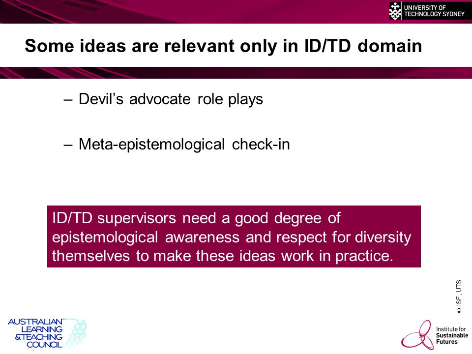 ISF, UTS Some ideas are relevant only in ID/TD domain –Devils advocate role plays –Meta-epistemological check-in ID/TD supervisors need a good degree of epistemological awareness and respect for diversity themselves to make these ideas work in practice.