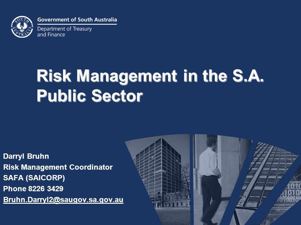 Risk Management in the S.A. Public Sector Darryl Bruhn Risk Management Coordinator SAFA (SAICORP) Phone 8226 3429 Bruhn.Darryl2@saugov.sa.gov.au