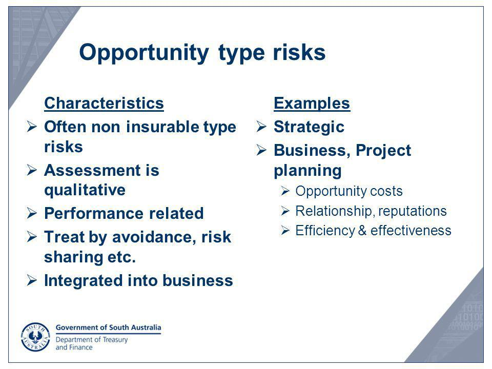 Opportunity type risks Characteristics Often non insurable type risks Assessment is qualitative Performance related Treat by avoidance, risk sharing e