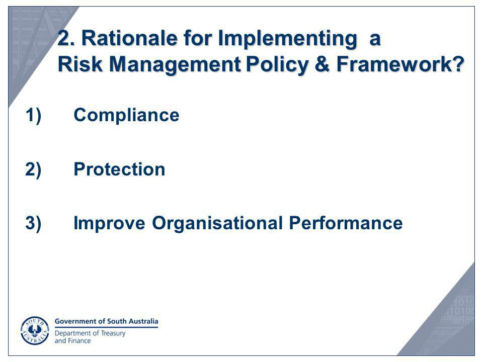 2. Rationale for Implementing a Risk Management Policy & Framework? 1)Compliance 2)Protection 3)Improve Organisational Performance