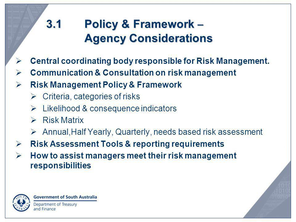 3.1 Policy & Framework – Agency Considerations Central coordinating body responsible for Risk Management. Communication & Consultation on risk managem