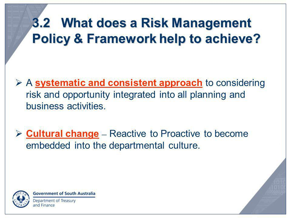3.2 What does a Risk Management Policy & Framework help to achieve? A systematic and consistent approach to considering risk and opportunity integrate