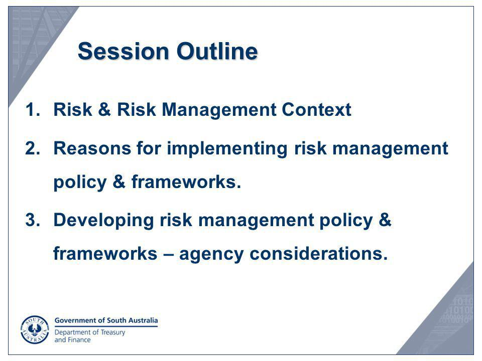 Session Outline 1.Risk & Risk Management Context 2.Reasons for implementing risk management policy & frameworks. 3.Developing risk management policy &
