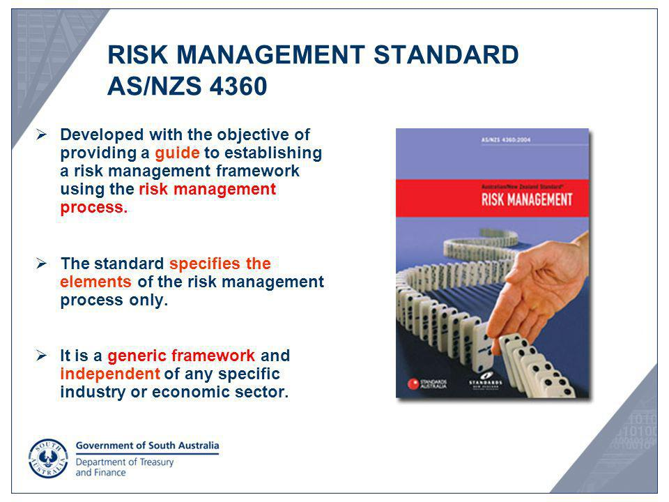 RISK MANAGEMENT STANDARD AS/NZS 4360 Developed with the objective of providing a guide to establishing a risk management framework using the risk mana