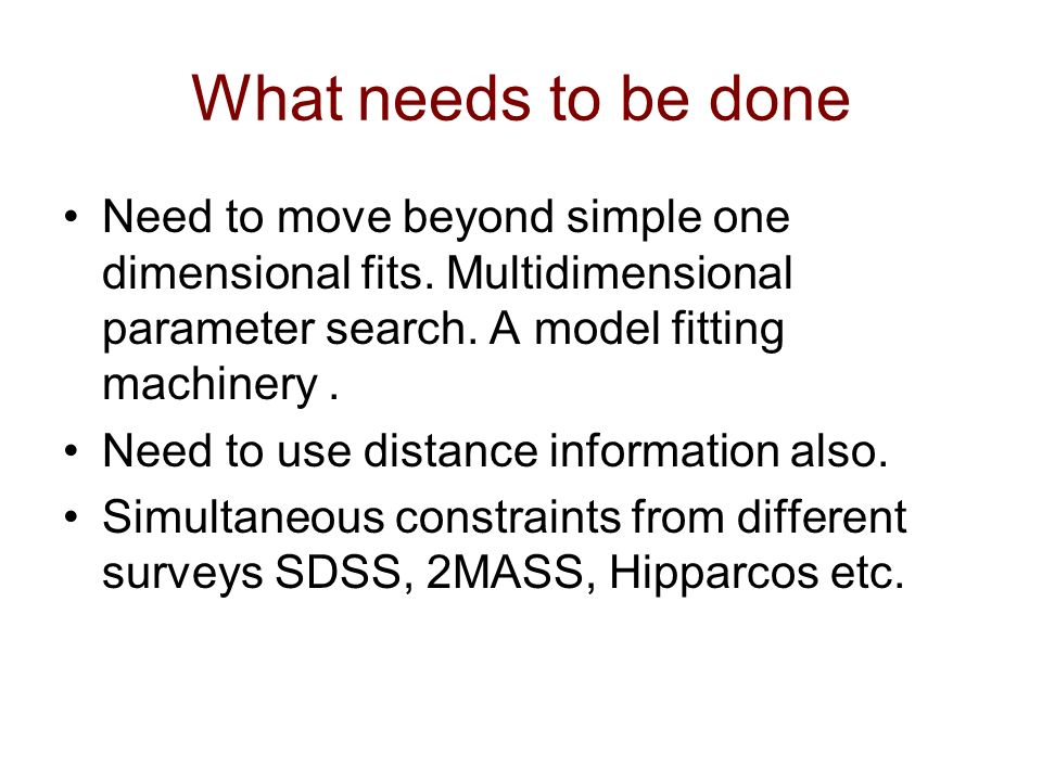 What needs to be done Need to move beyond simple one dimensional fits. Multidimensional parameter search. A model fitting machinery. Need to use dista
